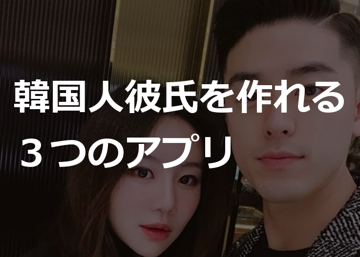 韓国人彼氏が欲しい人必見!日韓カップルが使っていた出会いアプリ3選(インスタタグも紹介)